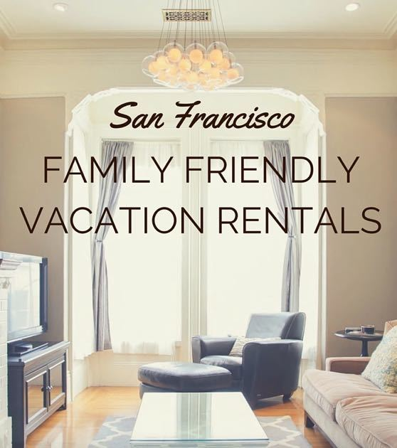 5 family friendly vacation rentals in san francisco
